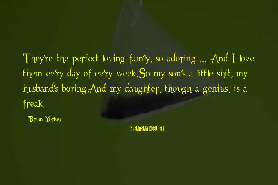 Brian Yorkey Sayings By Brian Yorkey: They're the perfect loving fam'ly, so adoring ... And I love them ev'ry day of