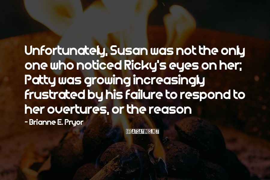 Brianne E. Pryor Sayings: Unfortunately, Susan was not the only one who noticed Ricky's eyes on her; Patty was