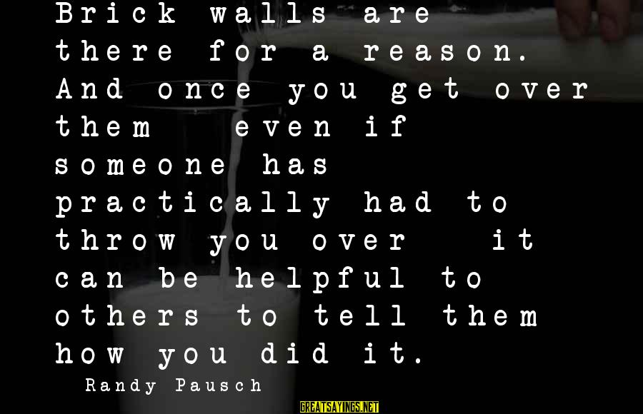 Brick Walls Randy Pausch Sayings By Randy Pausch: Brick walls are there for a reason. And once you get over them - even