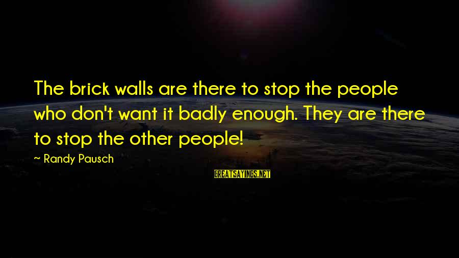 Brick Walls Randy Pausch Sayings By Randy Pausch: The brick walls are there to stop the people who don't want it badly enough.