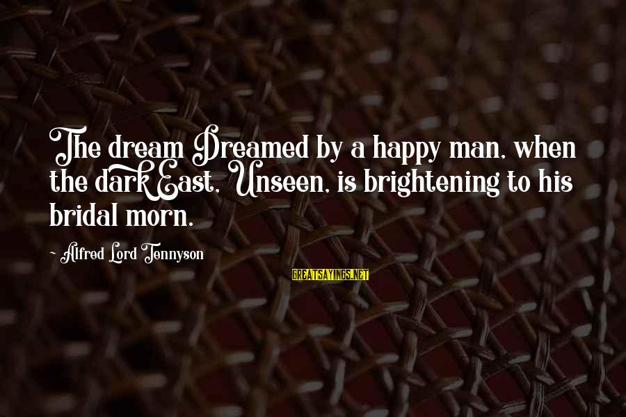 Bridal Sayings By Alfred Lord Tennyson: The dream Dreamed by a happy man, when the dark East, Unseen, is brightening to
