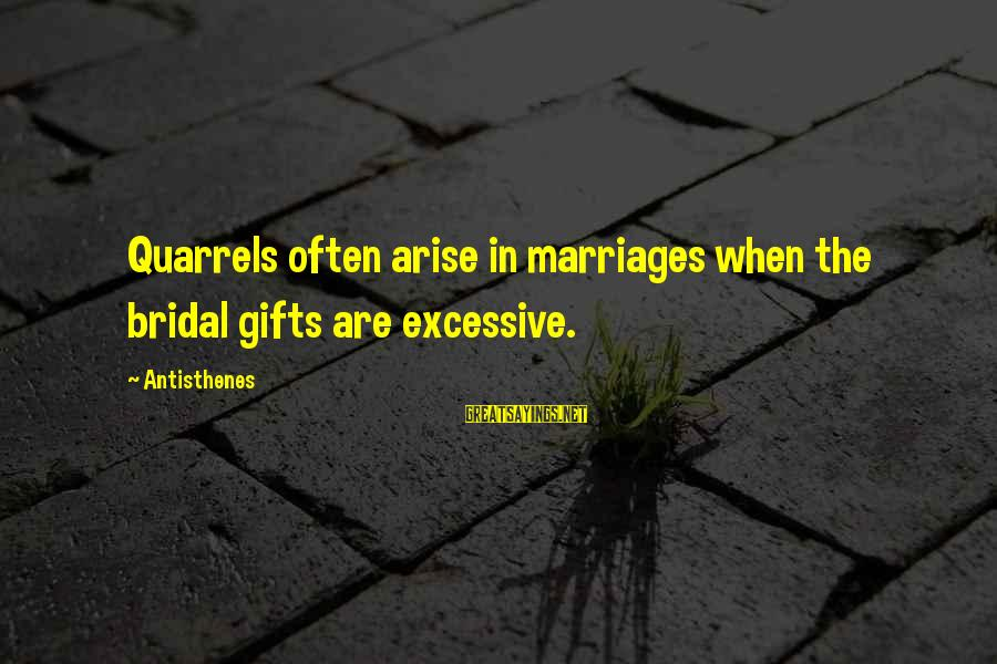 Bridal Sayings By Antisthenes: Quarrels often arise in marriages when the bridal gifts are excessive.