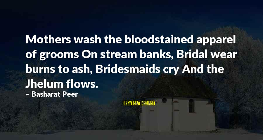 Bridal Sayings By Basharat Peer: Mothers wash the bloodstained apparel of grooms On stream banks, Bridal wear burns to ash,