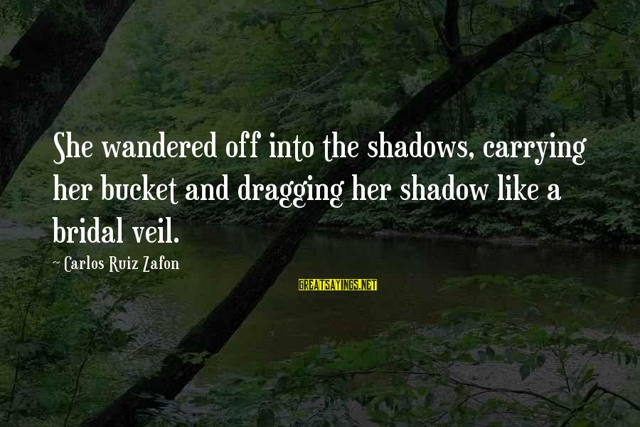 Bridal Sayings By Carlos Ruiz Zafon: She wandered off into the shadows, carrying her bucket and dragging her shadow like a