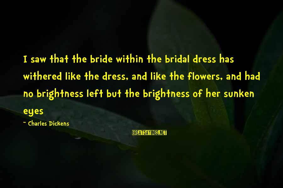 Bridal Sayings By Charles Dickens: I saw that the bride within the bridal dress has withered like the dress, and