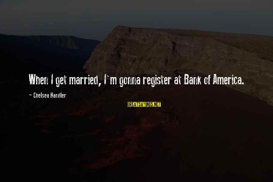 Bridal Sayings By Chelsea Handler: When I get married, I'm gonna register at Bank of America.