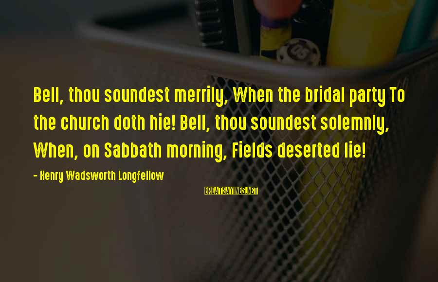 Bridal Sayings By Henry Wadsworth Longfellow: Bell, thou soundest merrily, When the bridal party To the church doth hie! Bell, thou