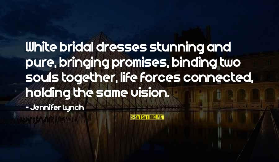 Bridal Sayings By Jennifer Lynch: White bridal dresses stunning and pure, bringing promises, binding two souls together, life forces connected,