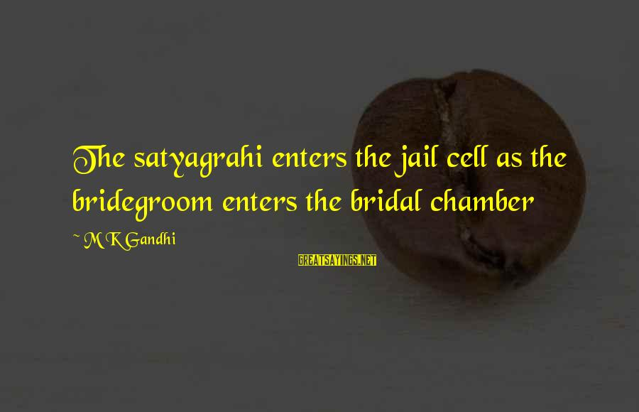 Bridal Sayings By M K Gandhi: The satyagrahi enters the jail cell as the bridegroom enters the bridal chamber