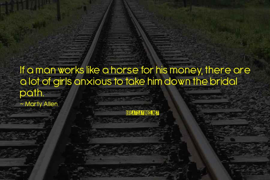 Bridal Sayings By Marty Allen: If a man works like a horse for his money, there are a lot of