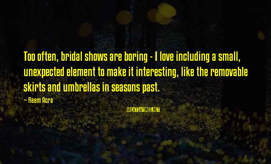 Bridal Sayings By Reem Acra: Too often, bridal shows are boring - I love including a small, unexpected element to