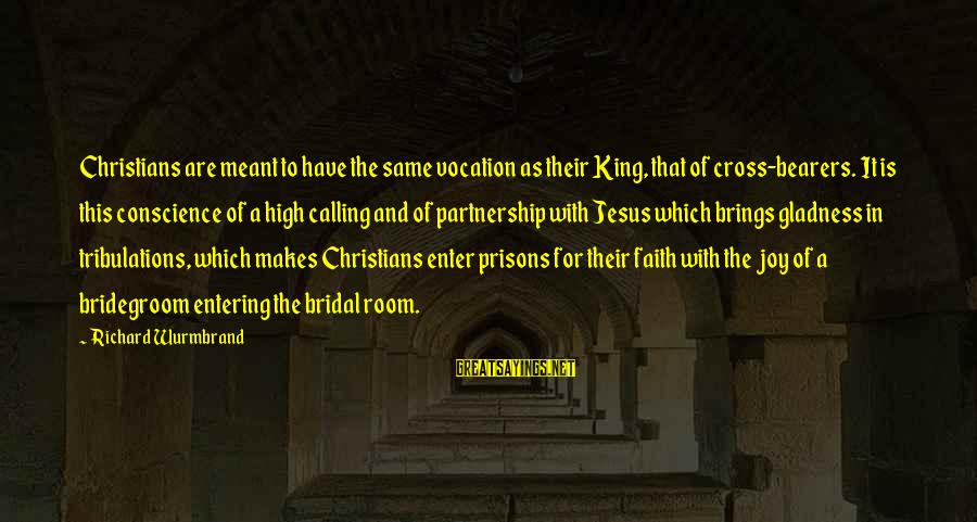 Bridal Sayings By Richard Wurmbrand: Christians are meant to have the same vocation as their King, that of cross-bearers. It