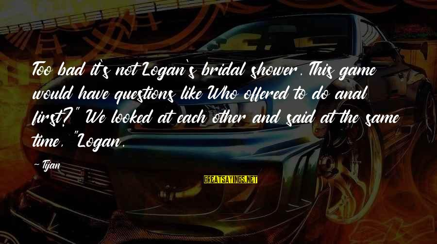 Bridal Sayings By Tijan: Too bad it's not Logan's bridal shower. This game would have questions like Who offered