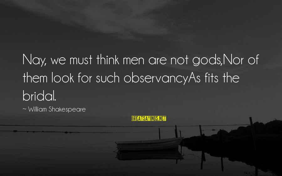 Bridal Sayings By William Shakespeare: Nay, we must think men are not gods,Nor of them look for such observancyAs fits