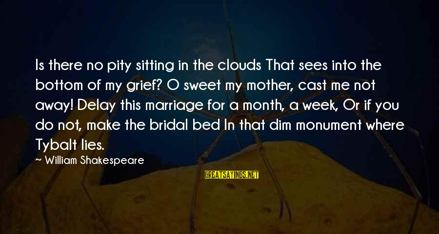 Bridal Sayings By William Shakespeare: Is there no pity sitting in the clouds That sees into the bottom of my