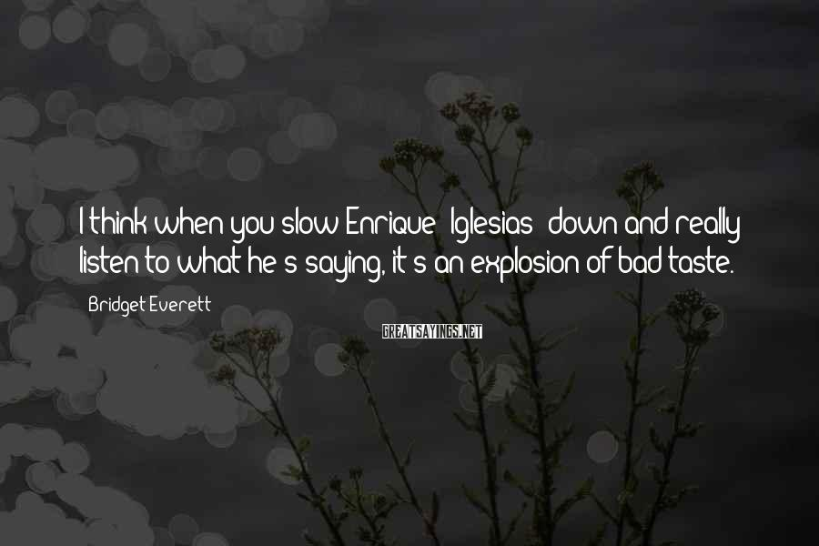 Bridget Everett Sayings: I think when you slow Enrique [Iglesias] down and really listen to what he's saying,