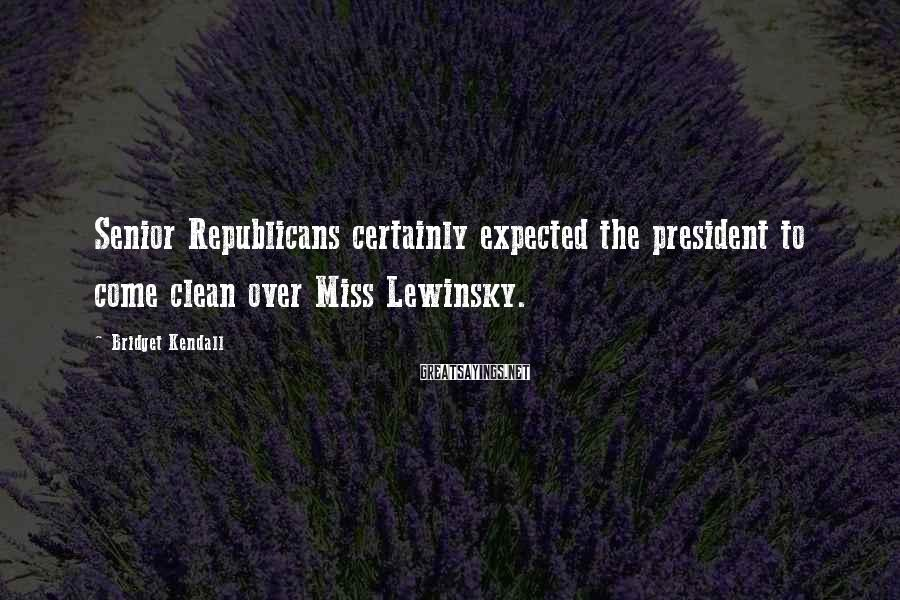 Bridget Kendall Sayings: Senior Republicans certainly expected the president to come clean over Miss Lewinsky.