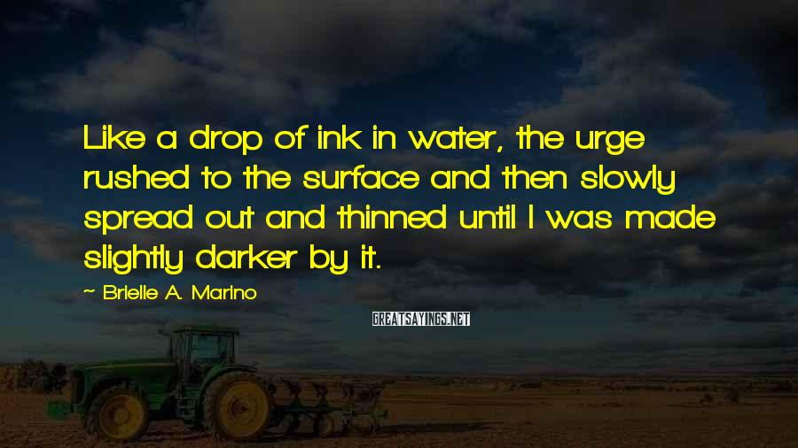 Brielle A. Marino Sayings: Like a drop of ink in water, the urge rushed to the surface and then
