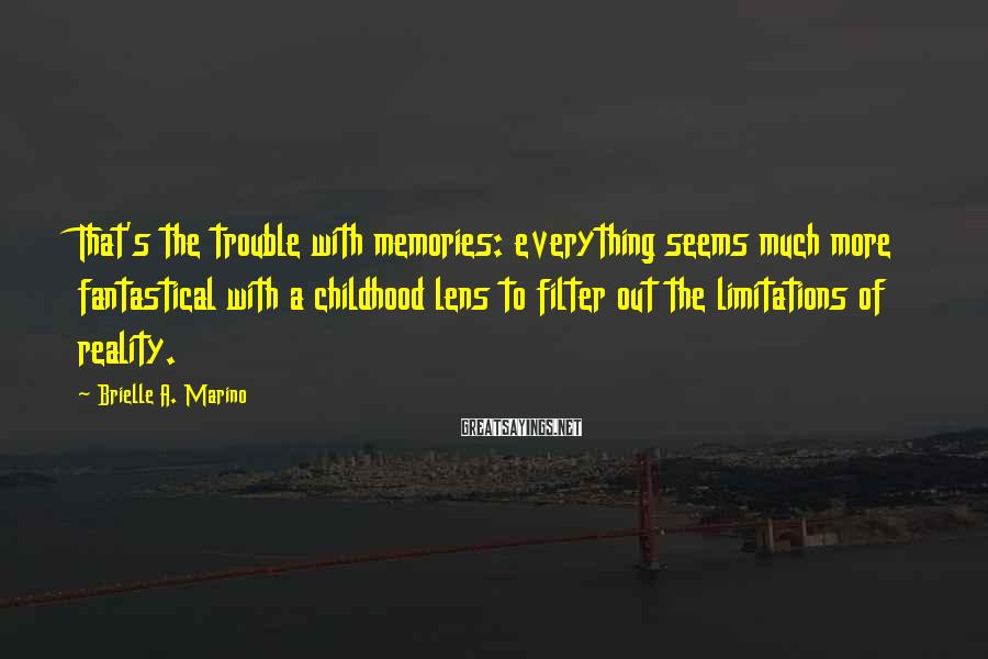 Brielle A. Marino Sayings: That's the trouble with memories: everything seems much more fantastical with a childhood lens to