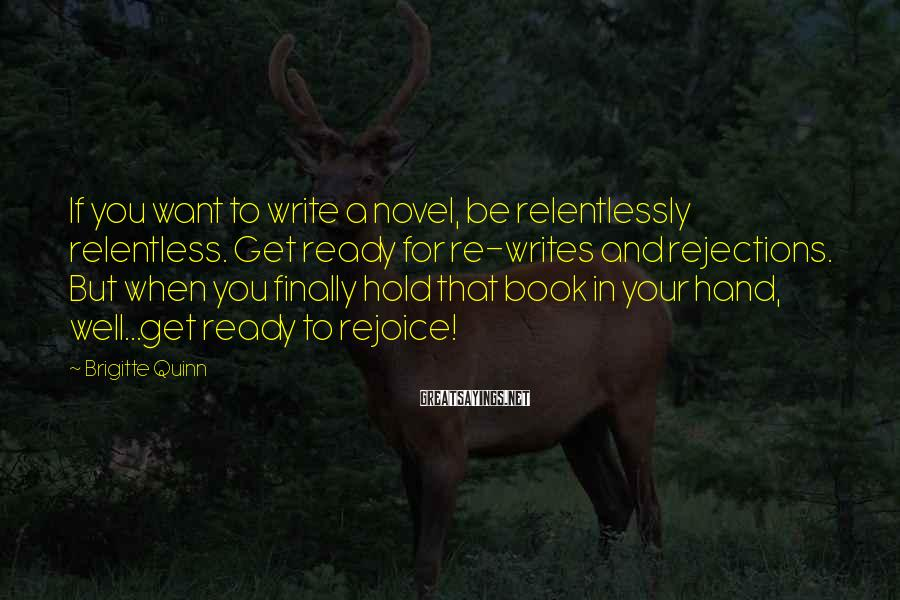 Brigitte Quinn Sayings: If you want to write a novel, be relentlessly relentless. Get ready for re-writes and