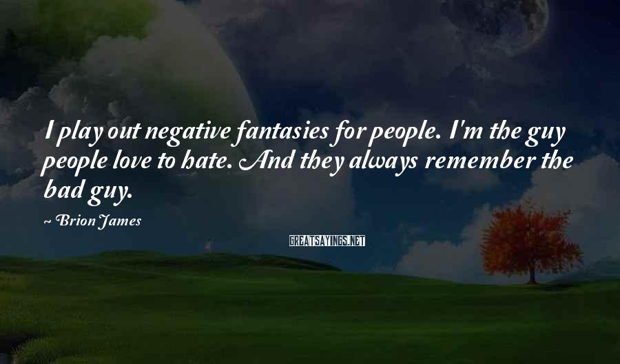 Brion James Sayings: I play out negative fantasies for people. I'm the guy people love to hate. And