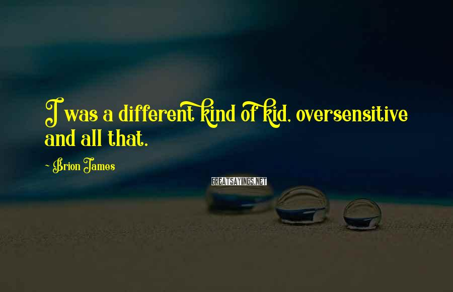 Brion James Sayings: I was a different kind of kid, oversensitive and all that.