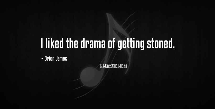 Brion James Sayings: I liked the drama of getting stoned.