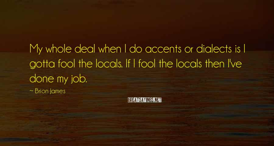 Brion James Sayings: My whole deal when I do accents or dialects is I gotta fool the locals.