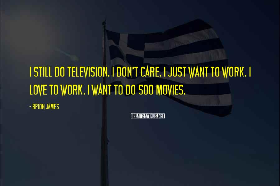 Brion James Sayings: I still do television. I don't care. I just want to work. I love to
