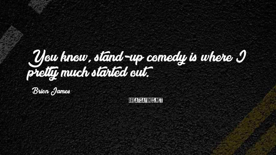 Brion James Sayings: You know, stand-up comedy is where I pretty much started out.