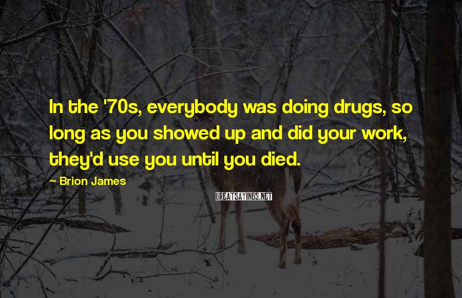 Brion James Sayings: In the '70s, everybody was doing drugs, so long as you showed up and did
