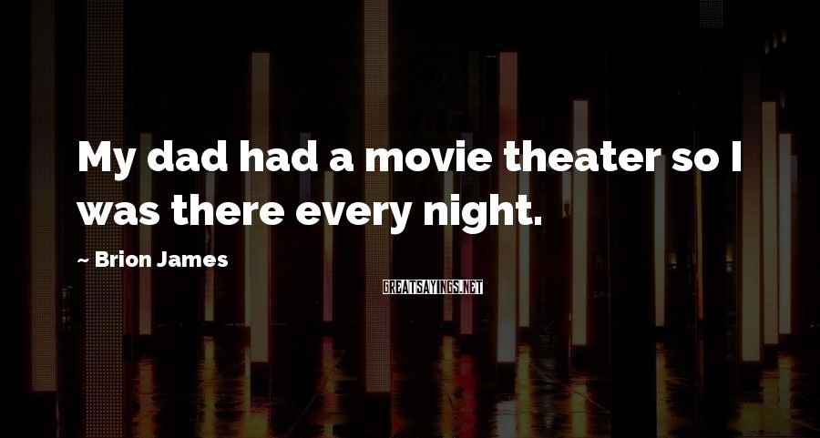 Brion James Sayings: My dad had a movie theater so I was there every night.