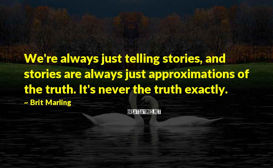 Brit Marling Sayings: We're always just telling stories, and stories are always just approximations of the truth. It's