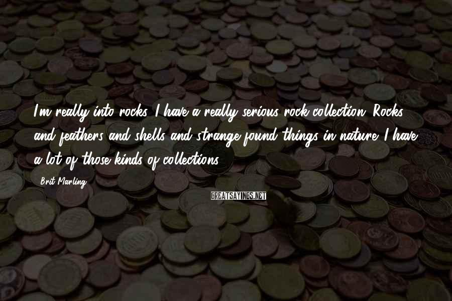 Brit Marling Sayings: I'm really into rocks. I have a really serious rock collection. Rocks and feathers and