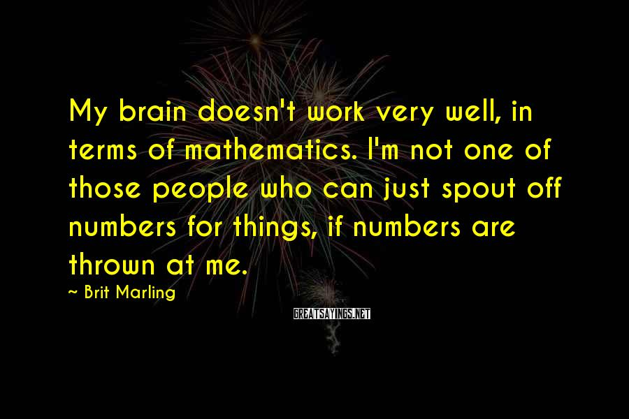 Brit Marling Sayings: My brain doesn't work very well, in terms of mathematics. I'm not one of those