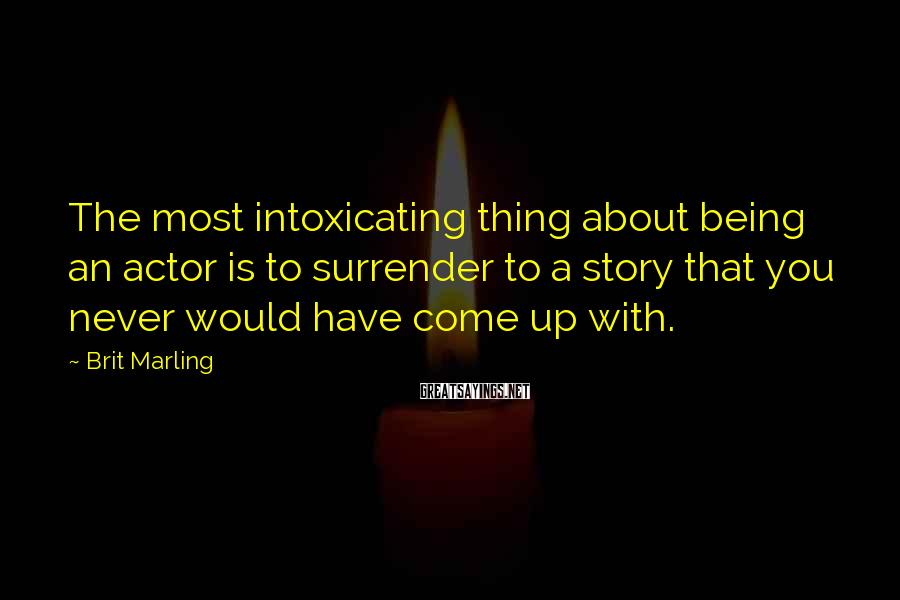 Brit Marling Sayings: The most intoxicating thing about being an actor is to surrender to a story that