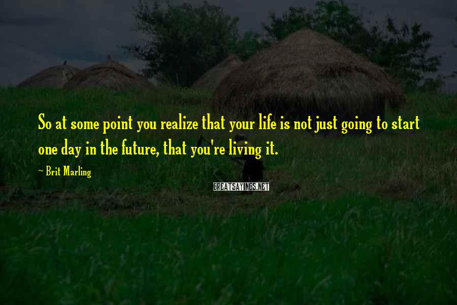 Brit Marling Sayings: So at some point you realize that your life is not just going to start