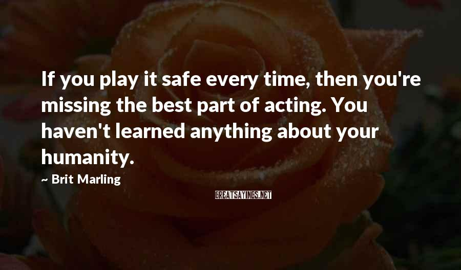 Brit Marling Sayings: If you play it safe every time, then you're missing the best part of acting.