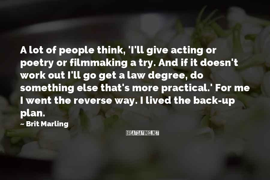 Brit Marling Sayings: A lot of people think, 'I'll give acting or poetry or filmmaking a try. And