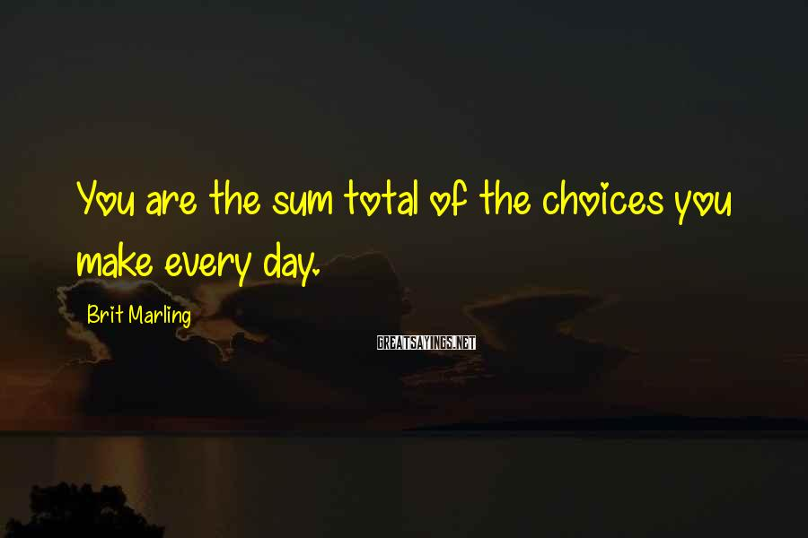 Brit Marling Sayings: You are the sum total of the choices you make every day.
