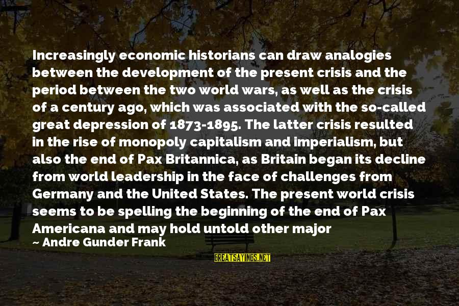 Britannica Sayings By Andre Gunder Frank: Increasingly economic historians can draw analogies between the development of the present crisis and the