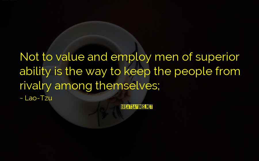 Britannica Sayings By Lao-Tzu: Not to value and employ men of superior ability is the way to keep the
