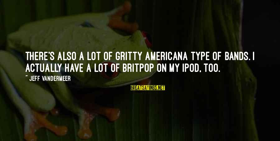 Britpop Sayings By Jeff VanderMeer: There's also a lot of gritty Americana type of bands. I actually have a lot