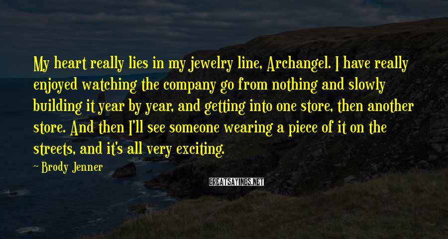 Brody Jenner Sayings: My heart really lies in my jewelry line, Archangel. I have really enjoyed watching the
