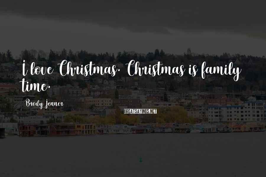 Brody Jenner Sayings: I love Christmas. Christmas is family time.