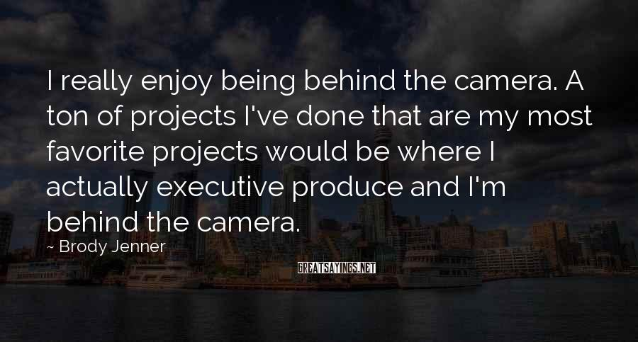 Brody Jenner Sayings: I really enjoy being behind the camera. A ton of projects I've done that are
