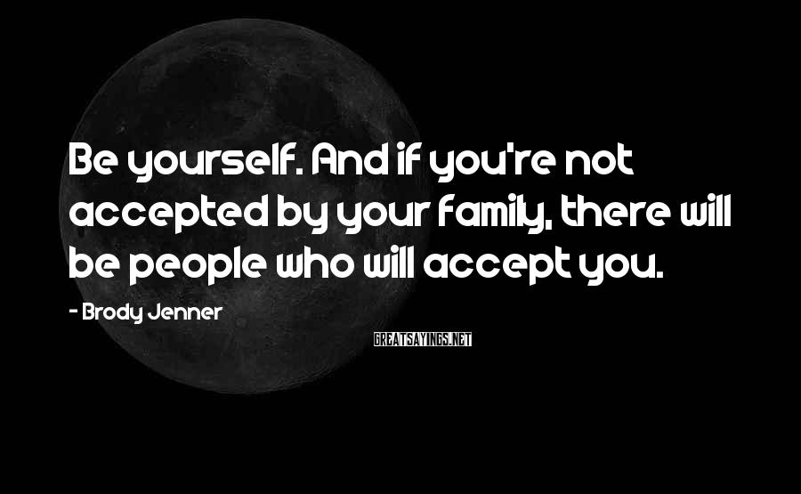 Brody Jenner Sayings: Be yourself. And if you're not accepted by your family, there will be people who