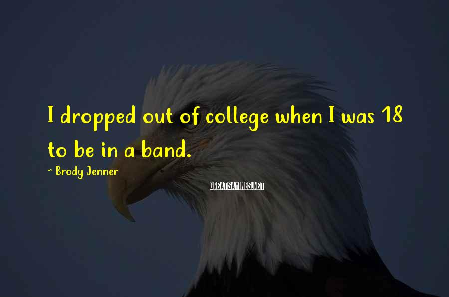 Brody Jenner Sayings: I dropped out of college when I was 18 to be in a band.