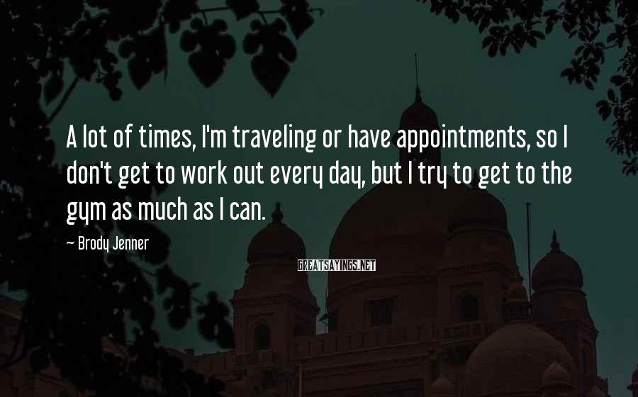 Brody Jenner Sayings: A lot of times, I'm traveling or have appointments, so I don't get to work