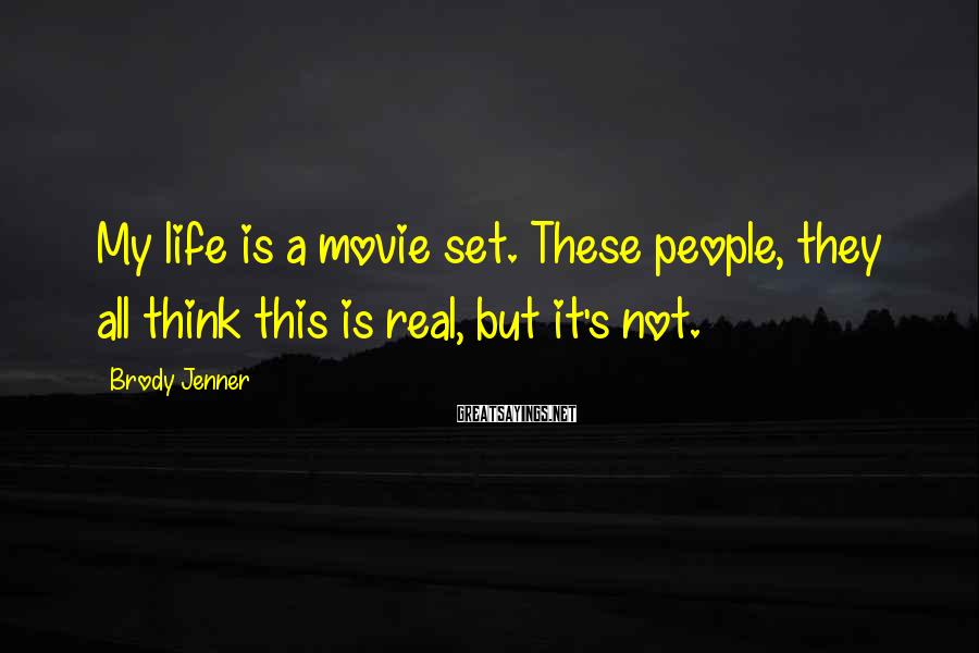 Brody Jenner Sayings: My life is a movie set. These people, they all think this is real, but